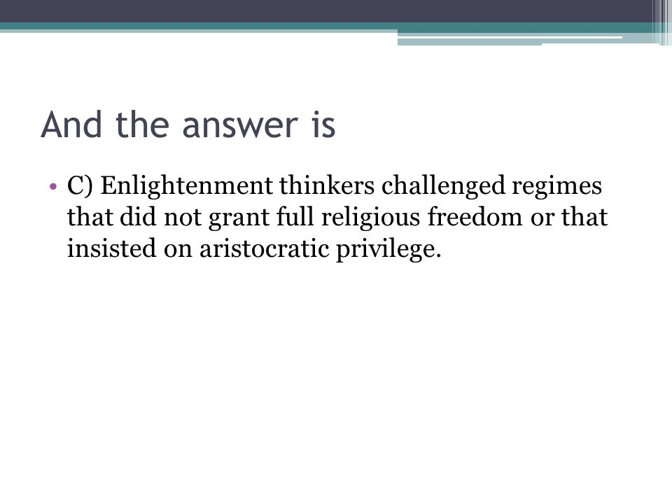 And the answer is C) Enlightenment thinkers challenged regimes that did not grant full religious freedom or that insisted on aristocratic privilege.