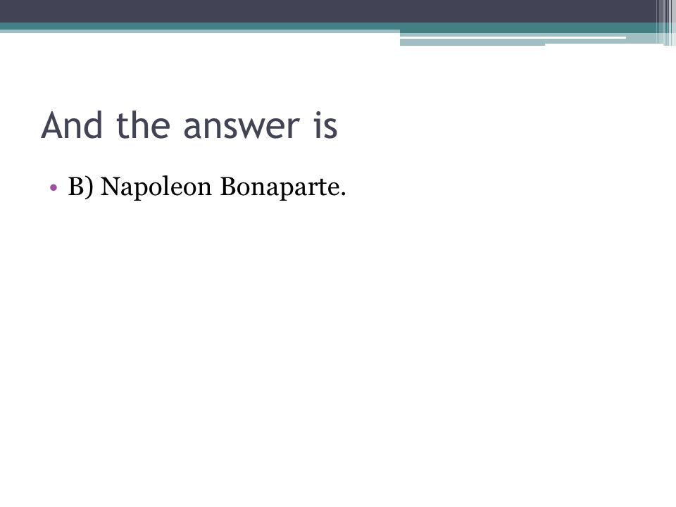 And the answer is B) Napoleon Bonaparte.