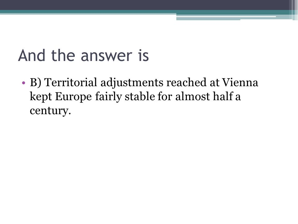 And the answer is B) Territorial adjustments reached at Vienna kept Europe fairly stable for almost half a century.