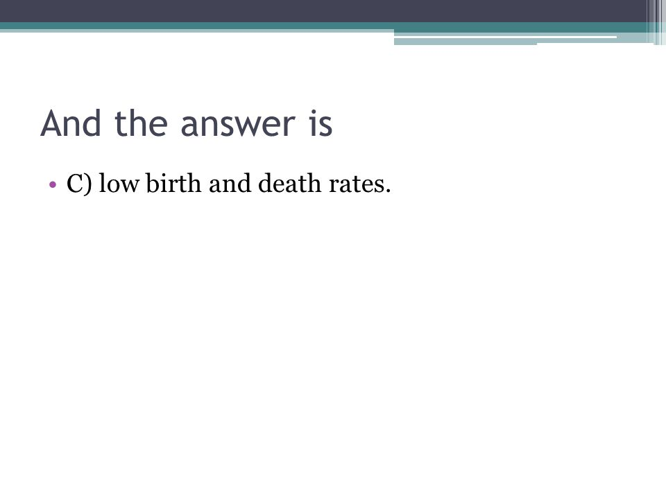 And the answer is C) low birth and death rates.