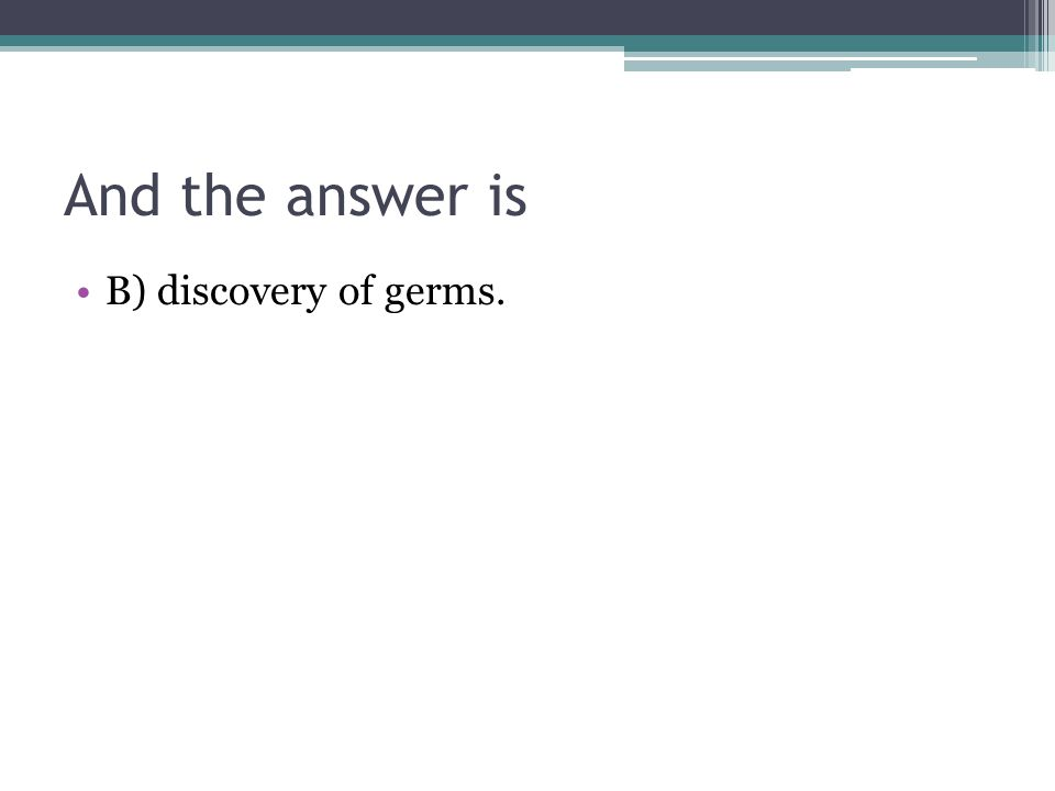 And the answer is B) discovery of germs.