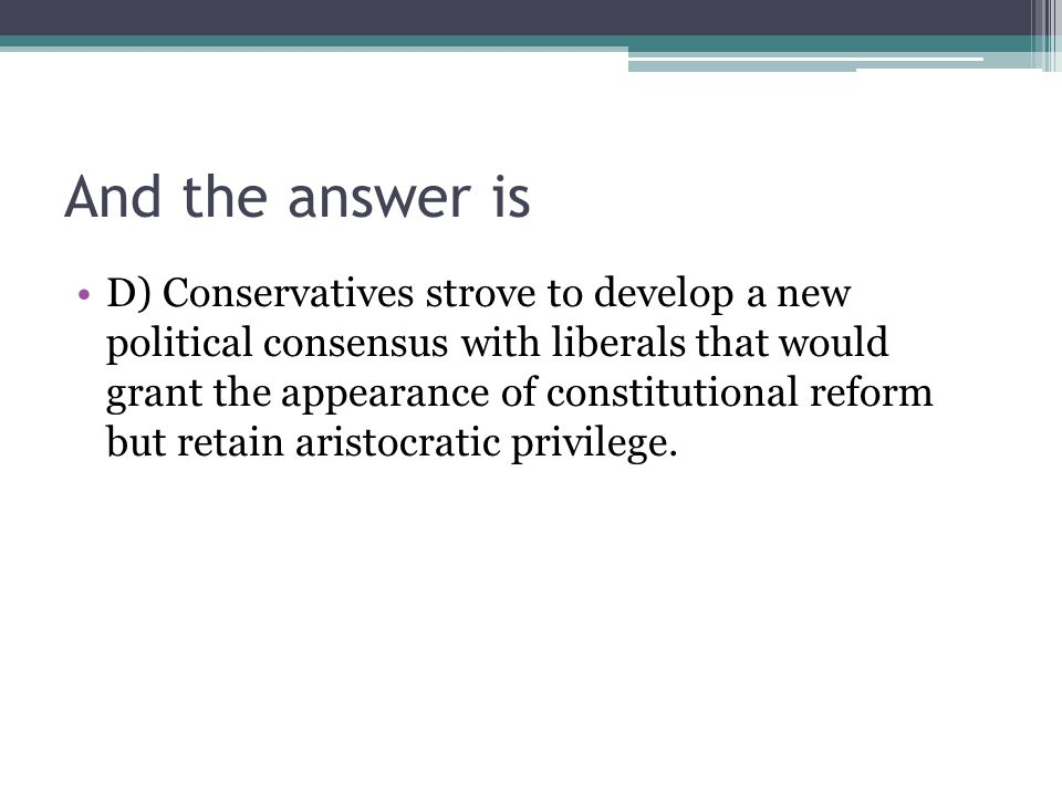 And the answer is D) Conservatives strove to develop a new political consensus with liberals that would grant the appearance of constitutional reform