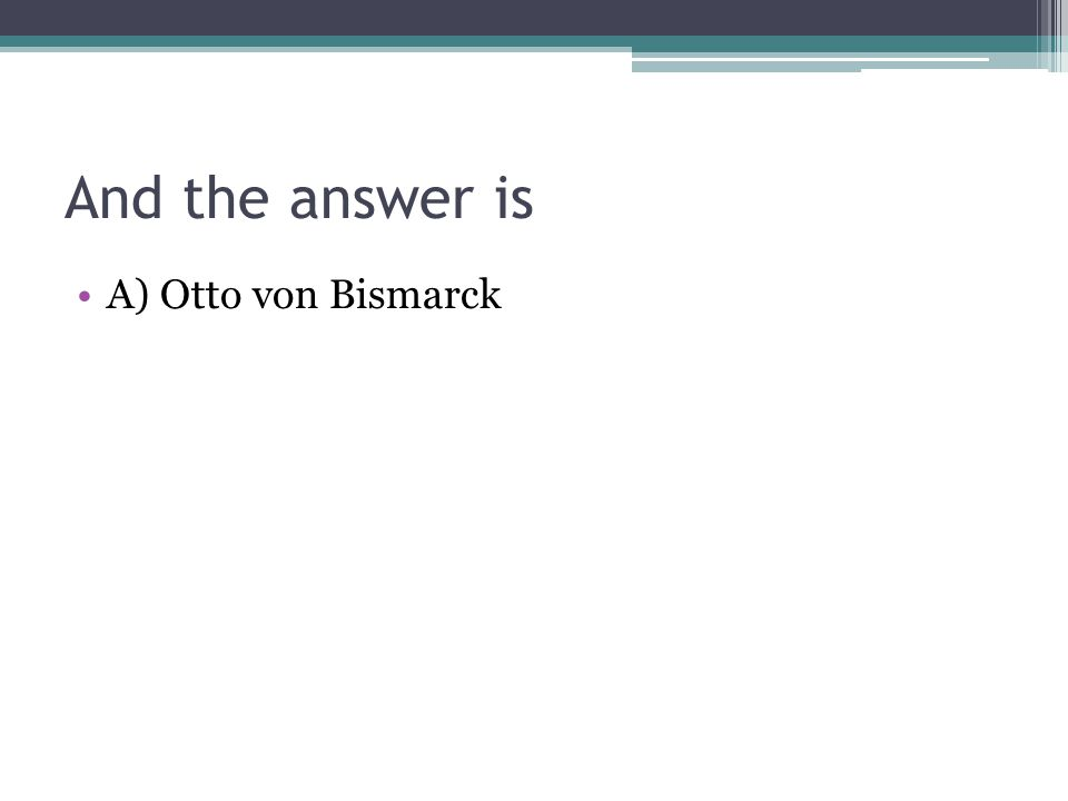 And the answer is A) Otto von Bismarck