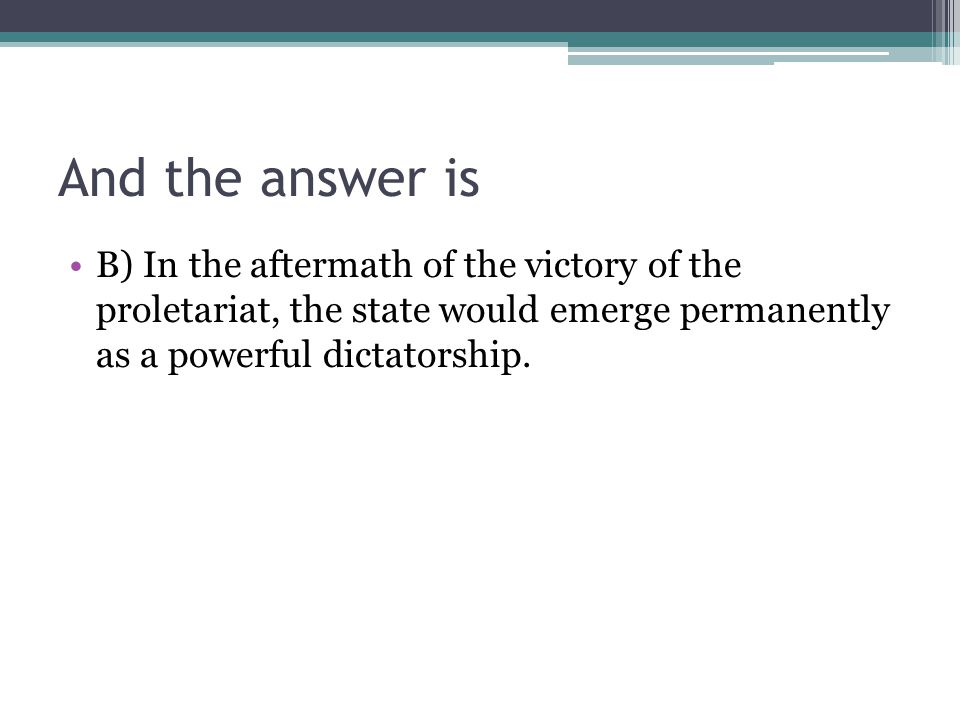 And the answer is B) In the aftermath of the victory of the proletariat, the state would emerge permanently as a powerful dictatorship.