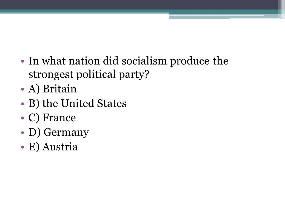 In what nation did socialism produce the strongest political party? A) Britain B) the United States C) France D) Germany E) Austria