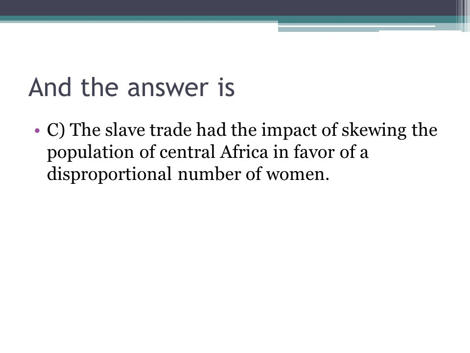 And the answer is C) The slave trade had the impact of skewing the population of central Africa in favor of a disproportional number of women.
