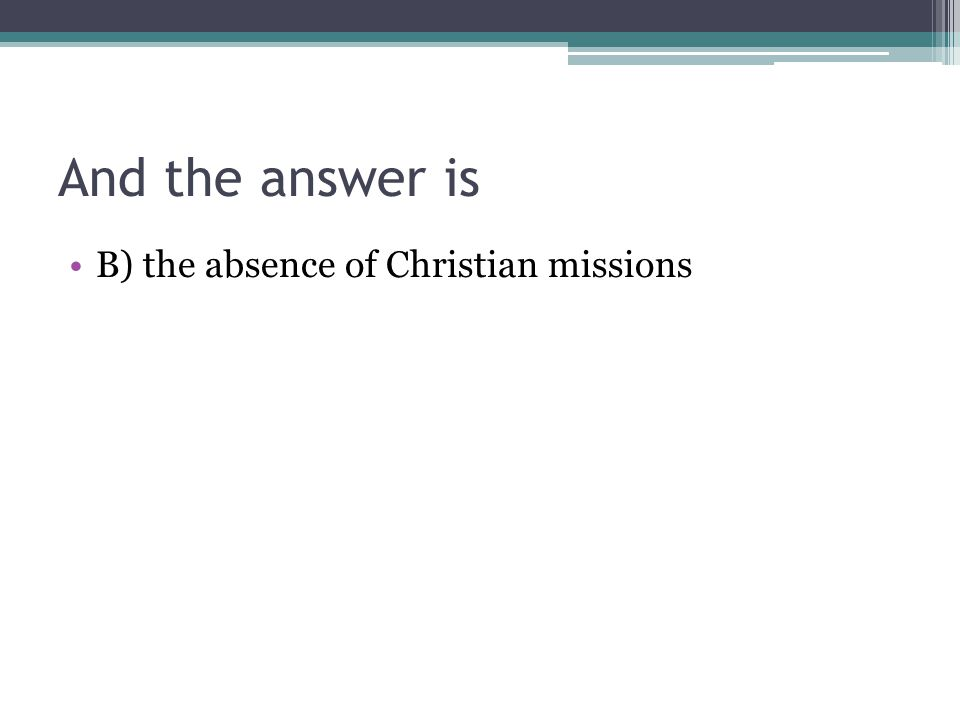 And the answer is B) the absence of Christian missions