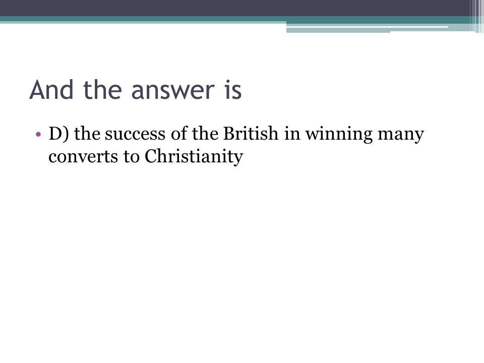 And the answer is D) the success of the British in winning many converts to Christianity