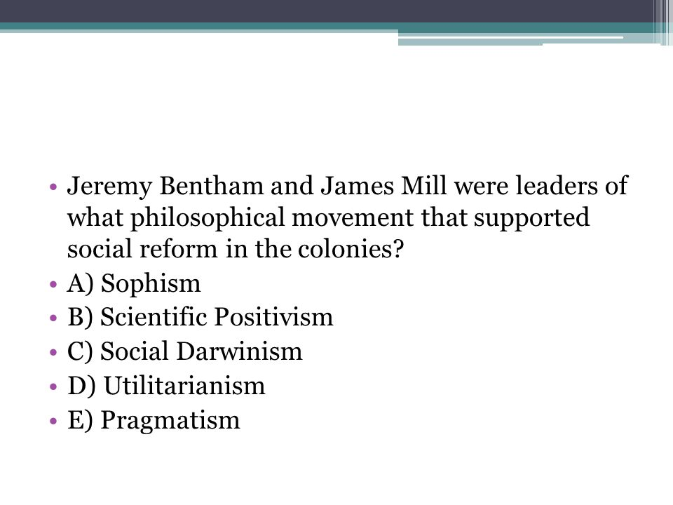 Jeremy Bentham and James Mill were leaders of what philosophical movement that supported social reform in the colonies? A) Sophism B) Scientific Posit