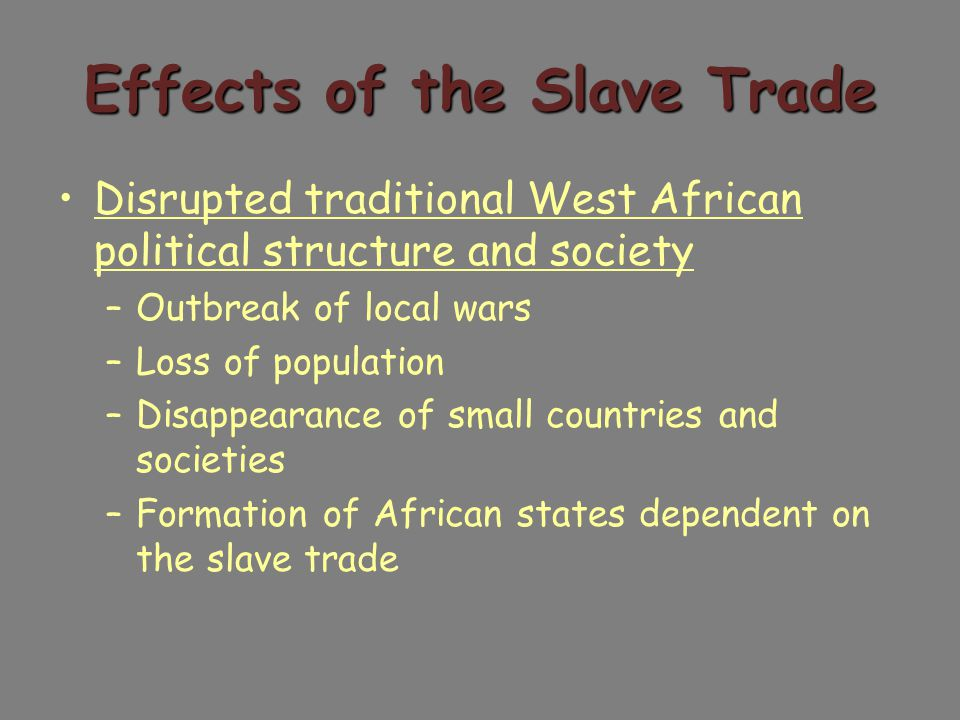 Effects of the Slave Trade Disrupted traditional West African political structure and society –Outbreak of local wars –Loss of population –Disappearance of small countries and societies –Formation of African states dependent on the slave trade