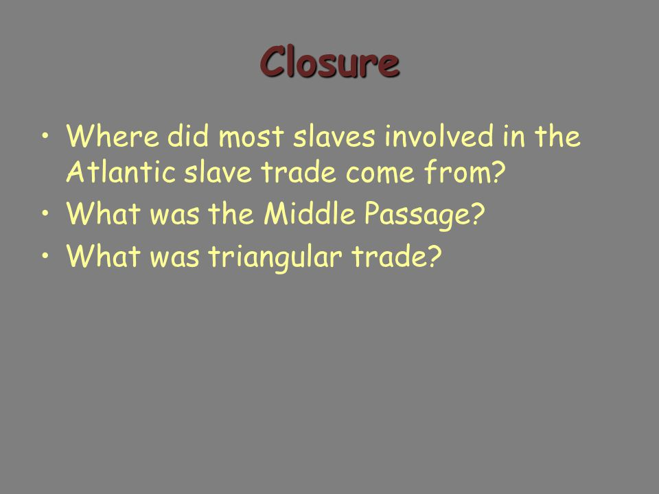 Closure Where did most slaves involved in the Atlantic slave trade come from.