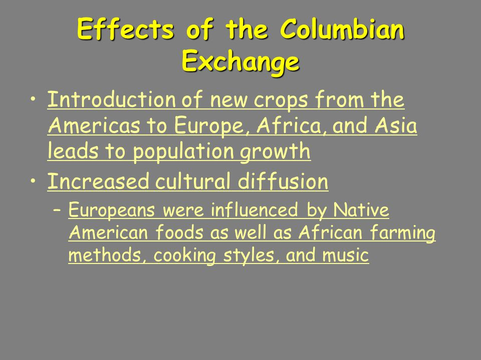 Effects of the Columbian Exchange Introduction of new crops from the Americas to Europe, Africa, and Asia leads to population growth Increased cultural diffusion –Europeans were influenced by Native American foods as well as African farming methods, cooking styles, and music