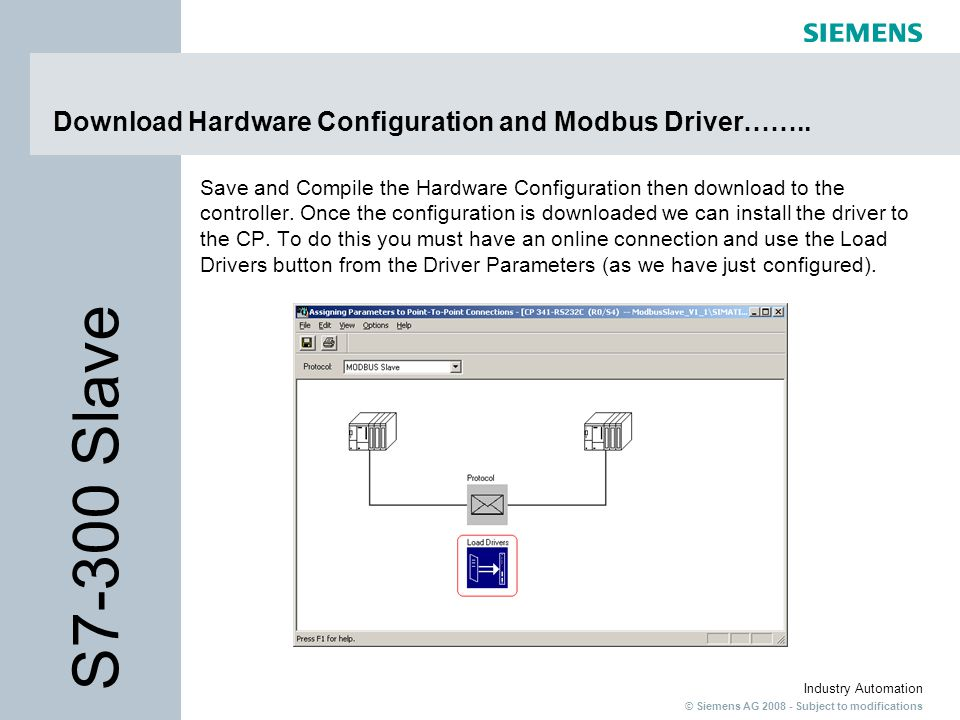 © Siemens AG 2008 - Subject to modifications Industry Automation Download Hardware Configuration and Modbus Driver…….. Save and Compile the Hardware C