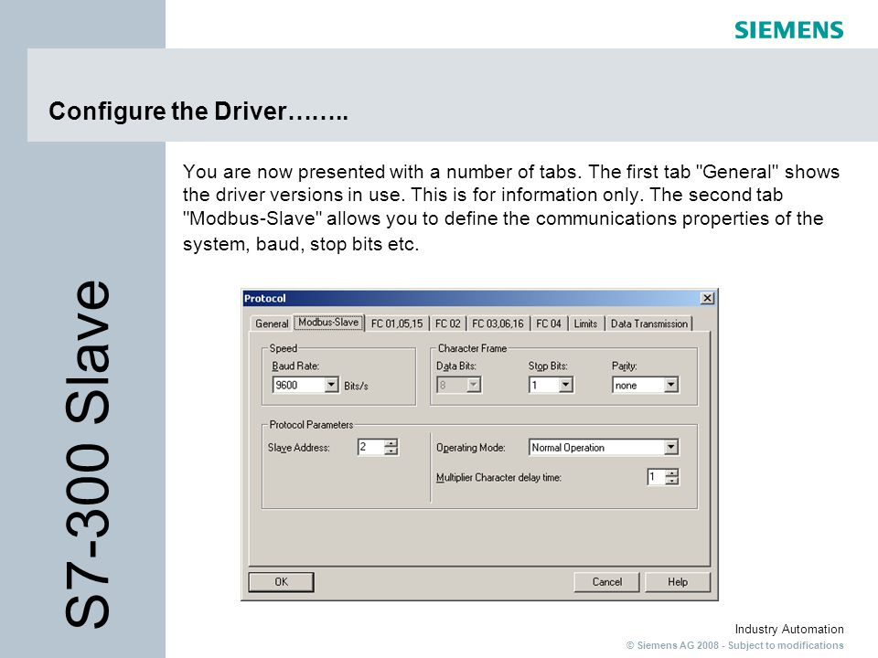 © Siemens AG 2008 - Subject to modifications Industry Automation Configure the Driver…….. You are now presented with a number of tabs. The first tab
