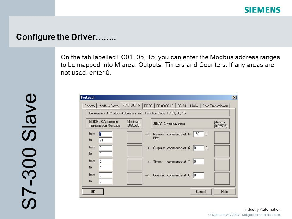 © Siemens AG 2008 - Subject to modifications Industry Automation Configure the Driver…….. On the tab labelled FC01, 05, 15, you can enter the Modbus a