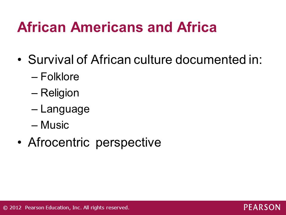 African Americans and Africa Survival of African culture documented in: –Folklore –Religion –Language –Music Afrocentric perspective © 2012 Pearson Education, Inc.