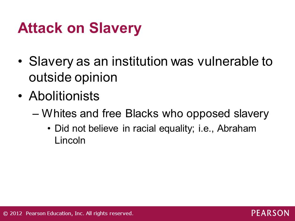 Attack on Slavery Slavery as an institution was vulnerable to outside opinion Abolitionists –Whites and free Blacks who opposed slavery Did not believe in racial equality; i.e., Abraham Lincoln © 2012 Pearson Education, Inc.