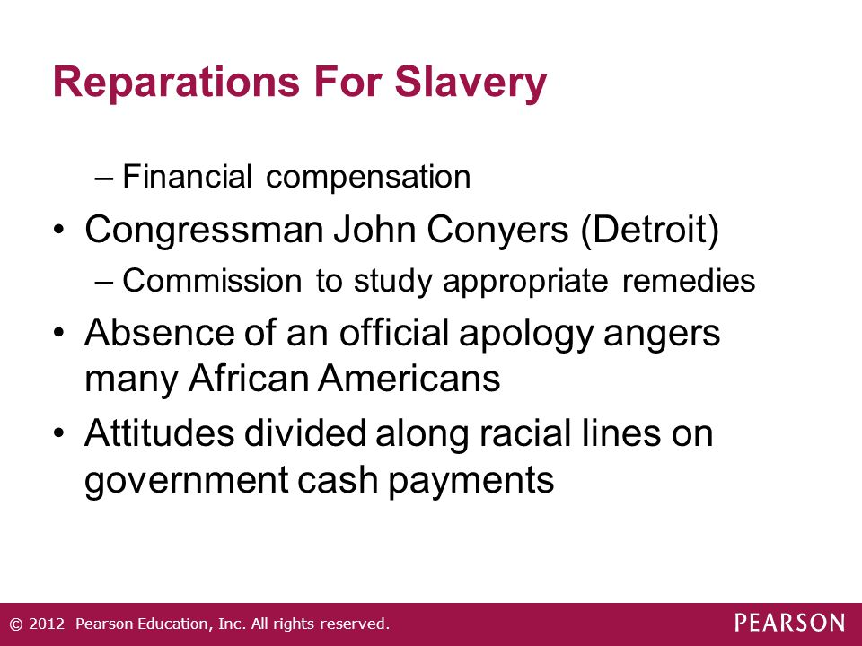 Reparations For Slavery –Financial compensation Congressman John Conyers (Detroit) –Commission to study appropriate remedies Absence of an official apology angers many African Americans Attitudes divided along racial lines on government cash payments © 2012 Pearson Education, Inc.