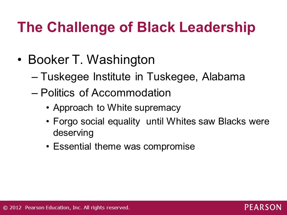 The Challenge of Black Leadership Booker T. Washington –Tuskegee Institute in Tuskegee, Alabama –Politics of Accommodation Approach to White supremacy