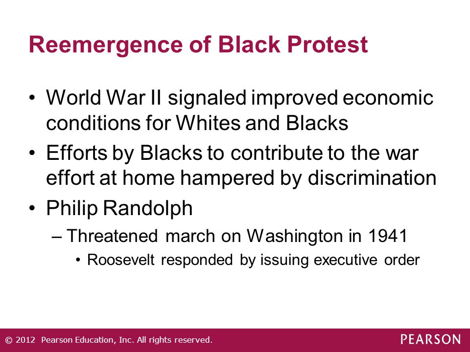 Reemergence of Black Protest World War II signaled improved economic conditions for Whites and Blacks Efforts by Blacks to contribute to the war effort at home hampered by discrimination Philip Randolph –Threatened march on Washington in 1941 Roosevelt responded by issuing executive order © 2012 Pearson Education, Inc.