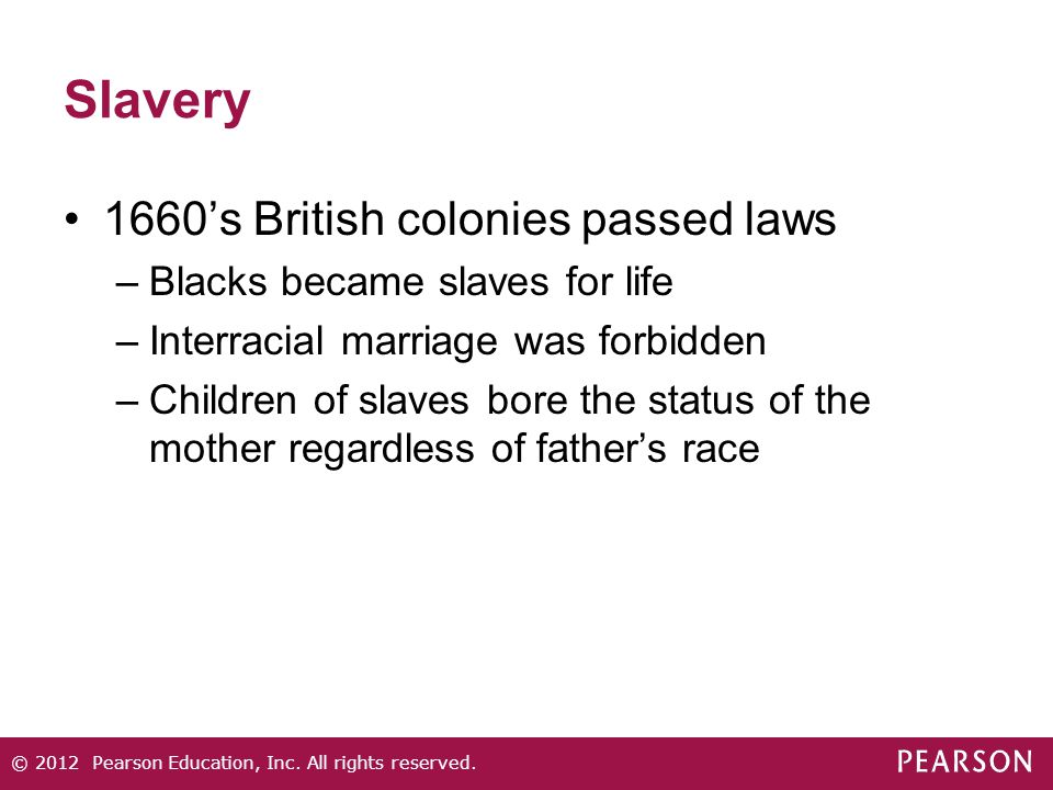 Slavery 1660's British colonies passed laws –Blacks became slaves for life –Interracial marriage was forbidden –Children of slaves bore the status of the mother regardless of father's race © 2012 Pearson Education, Inc.