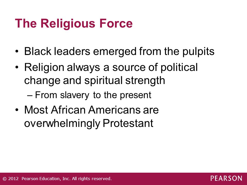 The Religious Force Black leaders emerged from the pulpits Religion always a source of political change and spiritual strength –From slavery to the present Most African Americans are overwhelmingly Protestant © 2012 Pearson Education, Inc.