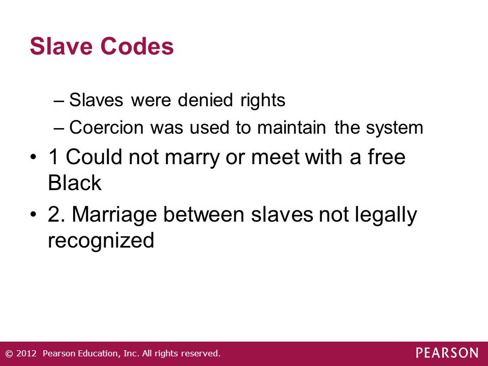 Slave Codes –Slaves were denied rights –Coercion was used to maintain the system 1 Could not marry or meet with a free Black 2. Marriage between slave