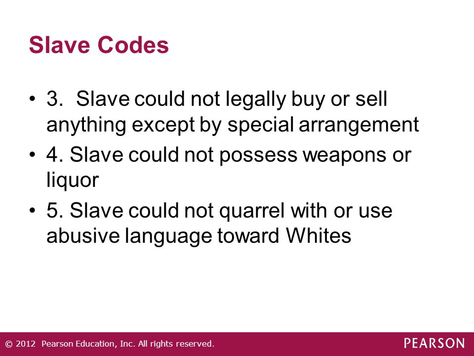 Slave Codes 3.Slave could not legally buy or sell anything except by special arrangement 4. Slave could not possess weapons or liquor 5. Slave could n