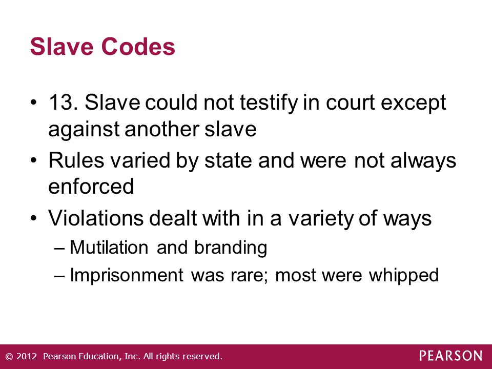Slave Codes 13. Slave could not testify in court except against another slave Rules varied by state and were not always enforced Violations dealt with