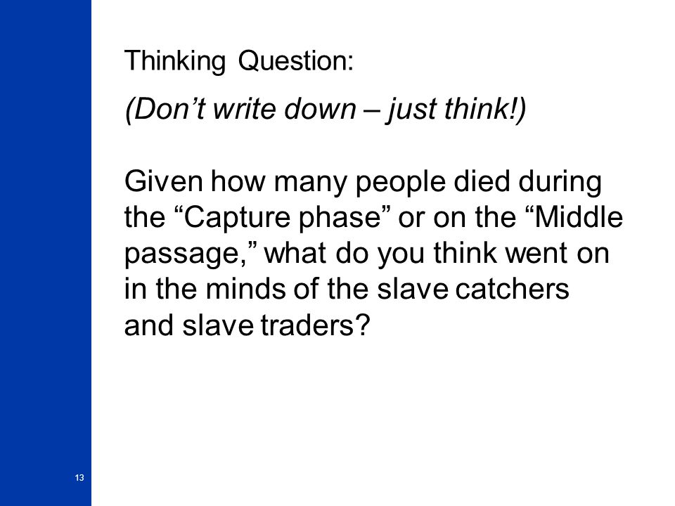 13 Thinking Question: (Don't write down – just think!) Given how many people died during the Capture phase or on the Middle passage, what do you think went on in the minds of the slave catchers and slave traders?