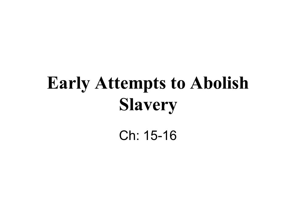 Early Attempts to Abolish Slavery Ch: 15-16