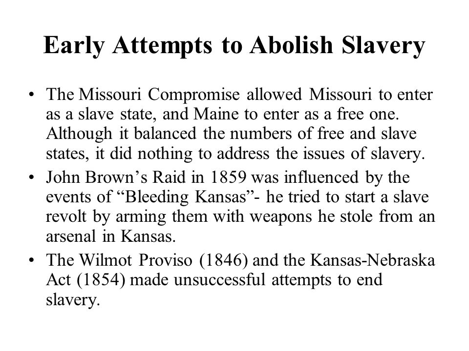 Early Attempts to Abolish Slavery In 1857, the slave Dred Scott sued for his freedom, because he claimed that he had lived in a state where slavery had been banned.
