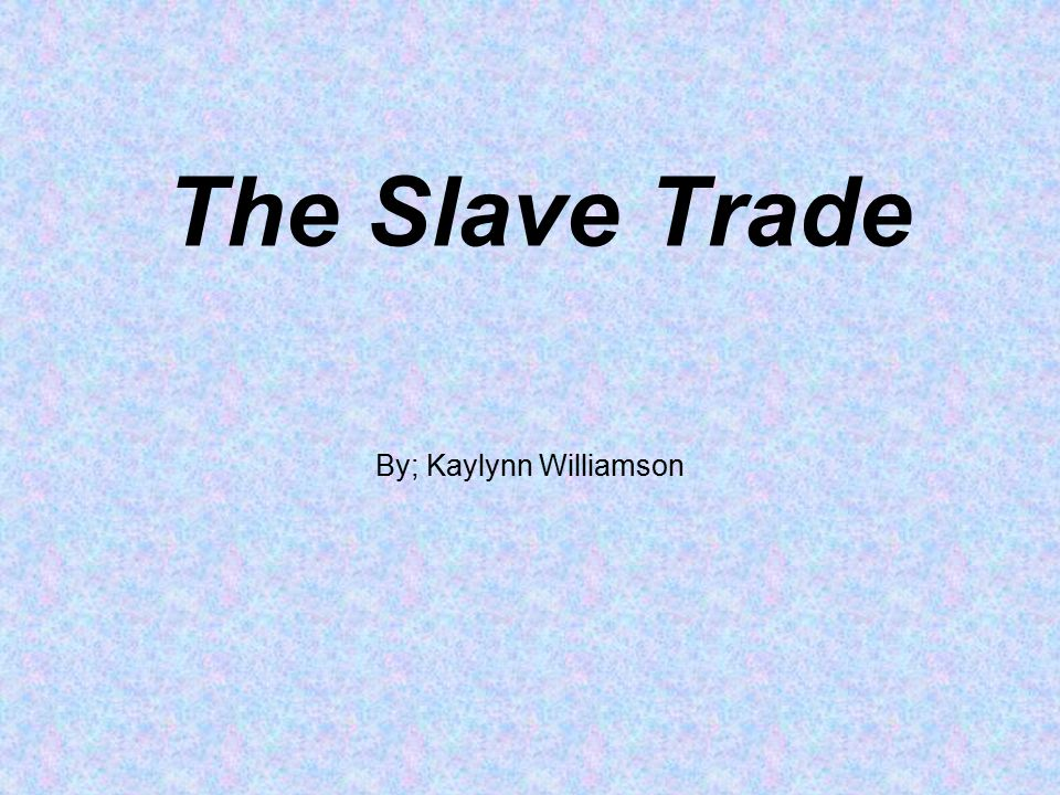 The Slave Trade By; Kaylynn Williamson
