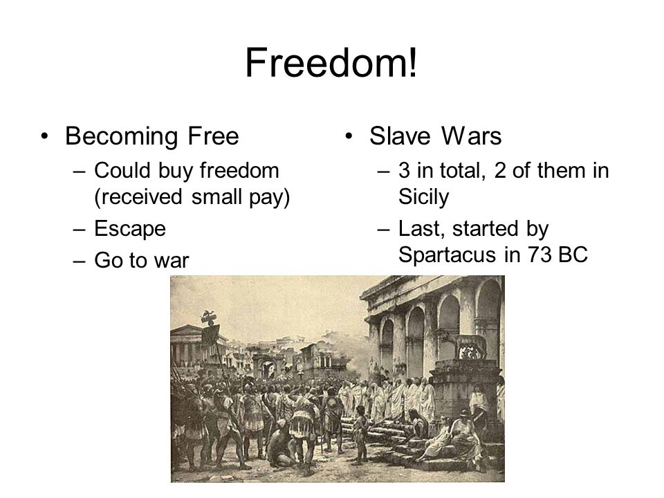 Freedom! Becoming Free –Could buy freedom (received small pay) –Escape –Go to war Slave Wars –3 in total, 2 of them in Sicily –Last, started by Sparta