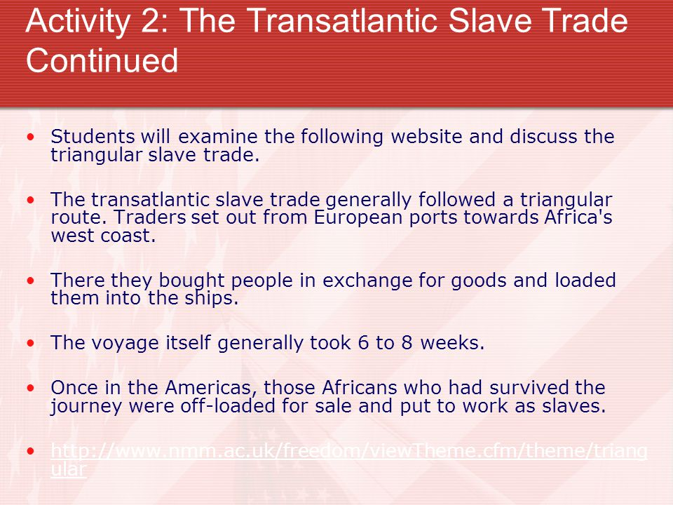 Activity 2: The Transatlantic Slave Trade Continued Students will examine the following website and discuss the triangular slave trade.