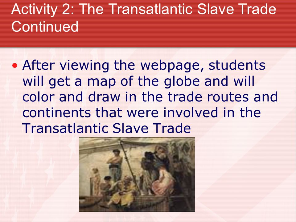 Activity 2: The Transatlantic Slave Trade Continued After viewing the webpage, students will get a map of the globe and will color and draw in the trade routes and continents that were involved in the Transatlantic Slave Trade