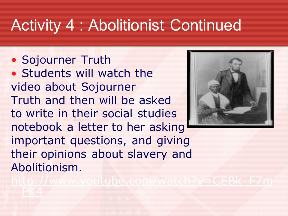 Activity 4 : Abolitionist Continued Sojourner Truth Students will watch the video about Sojourner Truth and then will be asked to write in their social studies notebook a letter to her asking important questions, and giving their opinions about slavery and Abolitionism.