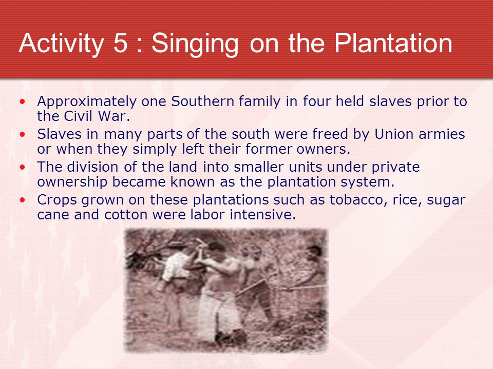 Activity 5 : Singing on the Plantation Approximately one Southern family in four held slaves prior to the Civil War.