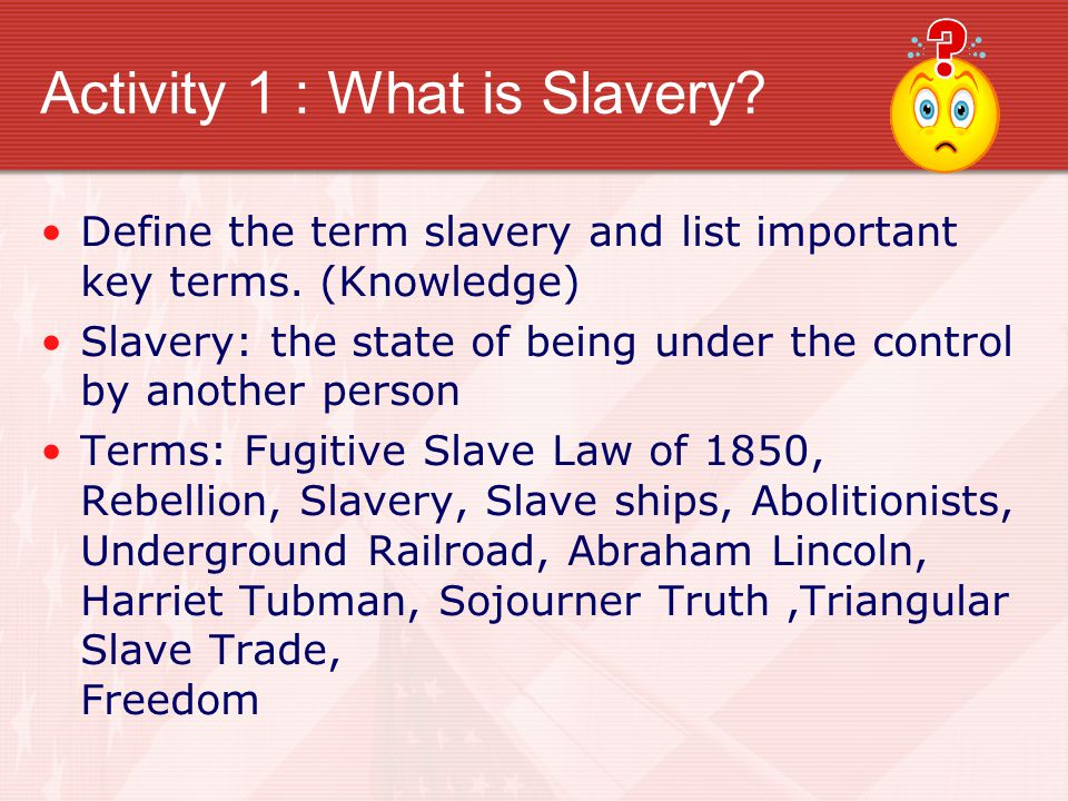 Activity 1 : What is Slavery. Define the term slavery and list important key terms.