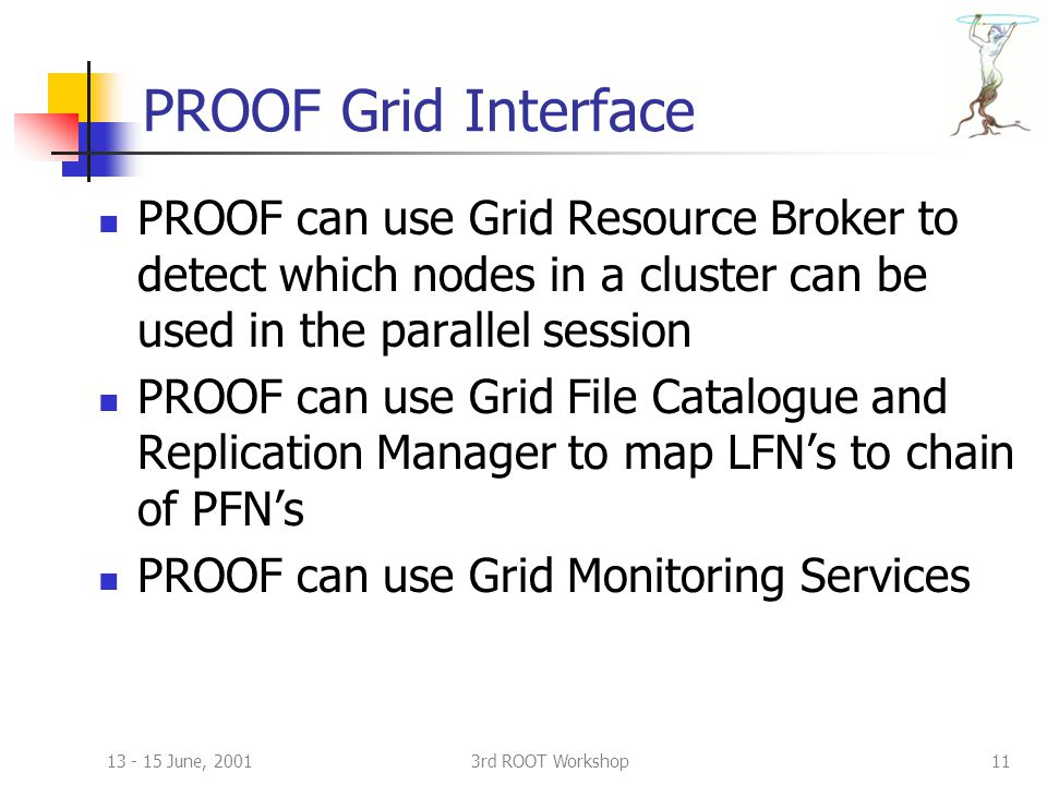 13 - 15 June, 20013rd ROOT Workshop11 PROOF Grid Interface PROOF can use Grid Resource Broker to detect which nodes in a cluster can be used in the parallel session PROOF can use Grid File Catalogue and Replication Manager to map LFN's to chain of PFN's PROOF can use Grid Monitoring Services