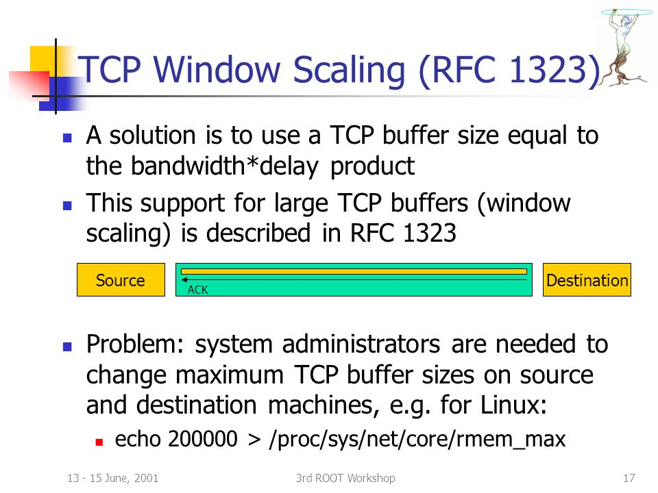 13 - 15 June, 20013rd ROOT Workshop17 TCP Window Scaling (RFC 1323) A solution is to use a TCP buffer size equal to the bandwidth*delay product This support for large TCP buffers (window scaling) is described in RFC 1323 Problem: system administrators are needed to change maximum TCP buffer sizes on source and destination machines, e.g.