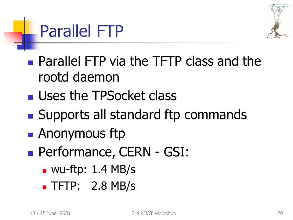 13 - 15 June, 20013rd ROOT Workshop20 Parallel FTP Parallel FTP via the TFTP class and the rootd daemon Uses the TPSocket class Supports all standard ftp commands Anonymous ftp Performance, CERN - GSI: wu-ftp: 1.4 MB/s TFTP: 2.8 MB/s