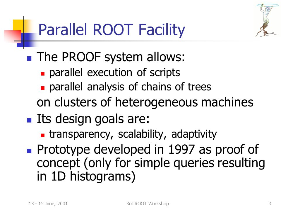 13 - 15 June, 20013rd ROOT Workshop3 Parallel ROOT Facility The PROOF system allows: parallel execution of scripts parallel analysis of chains of trees on clusters of heterogeneous machines Its design goals are: transparency, scalability, adaptivity Prototype developed in 1997 as proof of concept (only for simple queries resulting in 1D histograms)