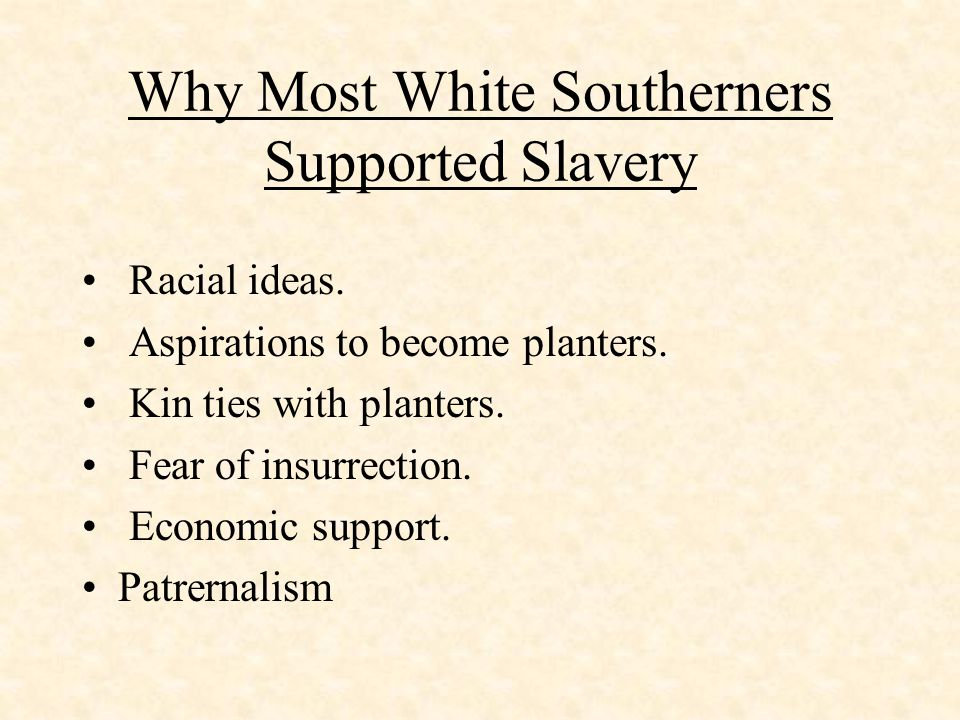 Why Most White Southerners Supported Slavery Racial ideas. Aspirations to become planters. Kin ties with planters. Fear of insurrection. Economic supp