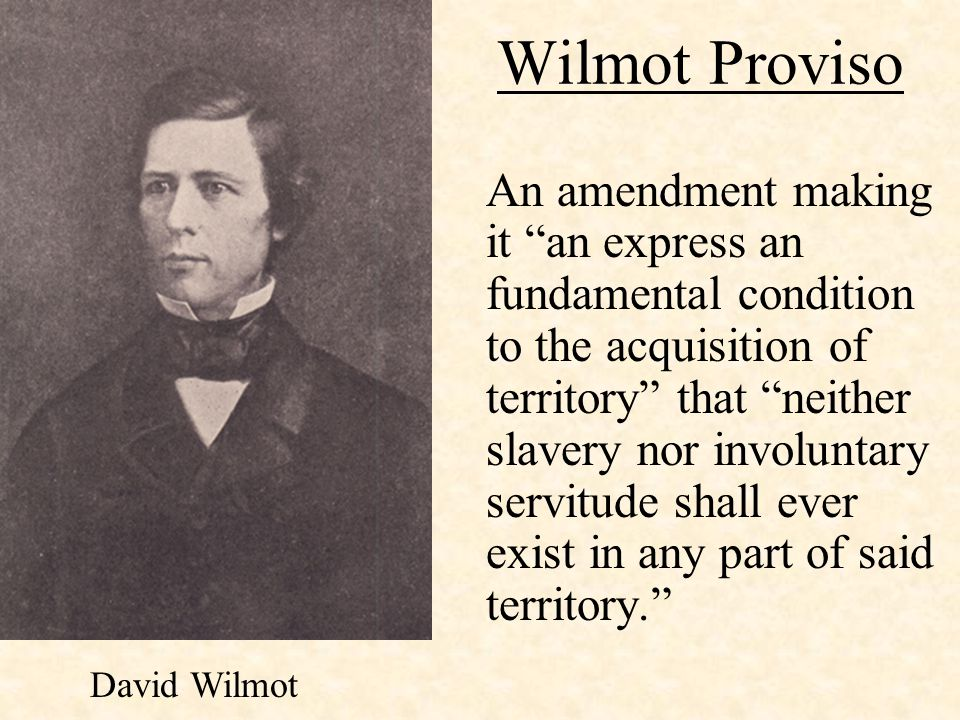 "Wilmot Proviso An amendment making it ""an express an fundamental condition to the acquisition of territory"" that ""neither slavery nor involuntary serv"