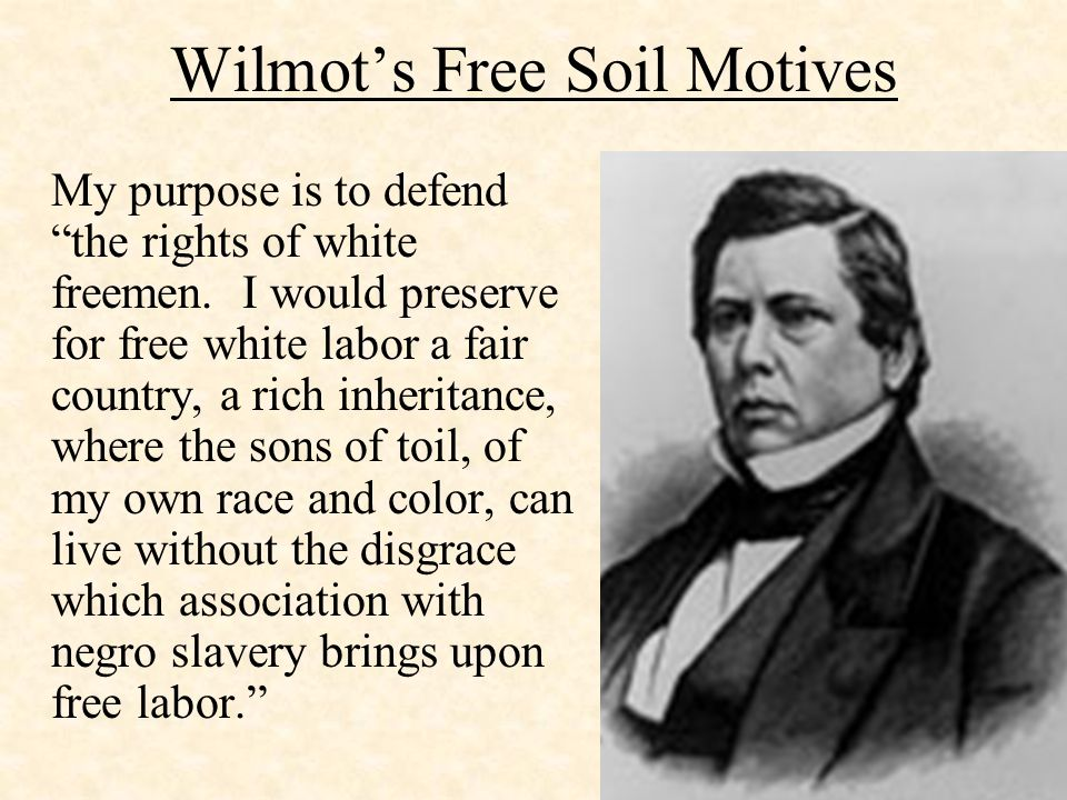 Wilmot's Free Soil Motives My purpose is to defend the rights of white freemen.