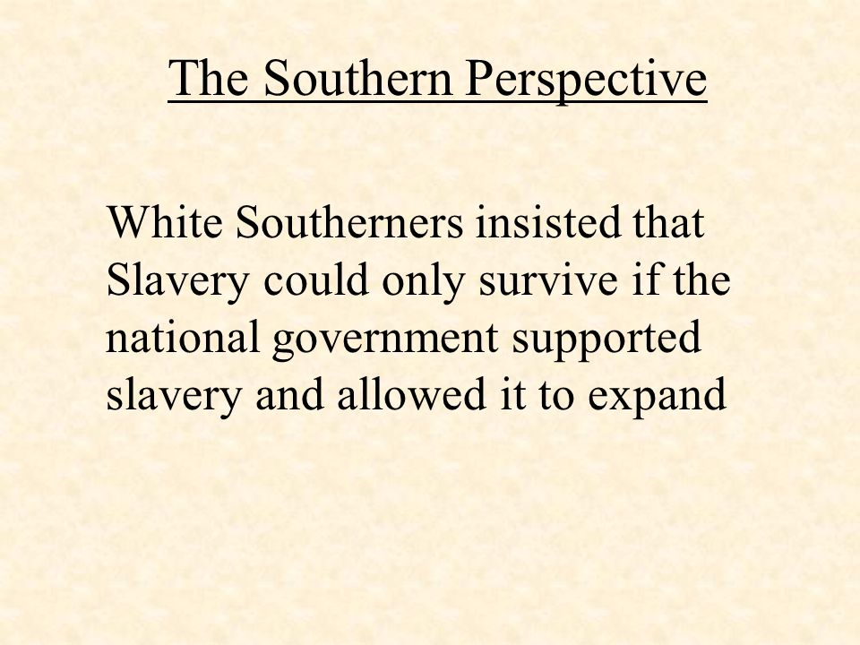 The Southern Perspective White Southerners insisted that Slavery could only survive if the national government supported slavery and allowed it to exp