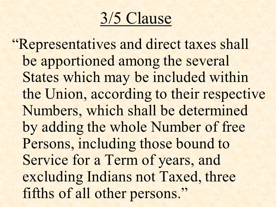 3/5 Clause Representatives and direct taxes shall be apportioned among the several States which may be included within the Union, according to their respective Numbers, which shall be determined by adding the whole Number of free Persons, including those bound to Service for a Term of years, and excluding Indians not Taxed, three fifths of all other persons.