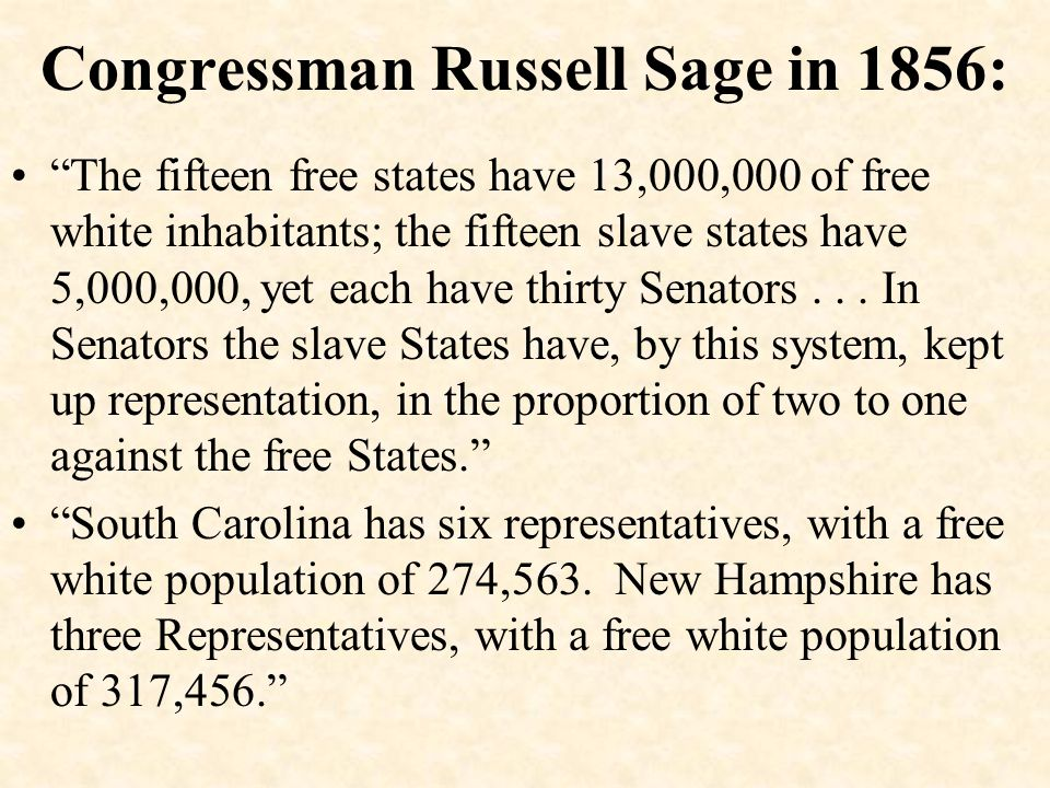 "Congressman Russell Sage in 1856: ""The fifteen free states have 13,000,000 of free white inhabitants; the fifteen slave states have 5,000,000, yet eac"