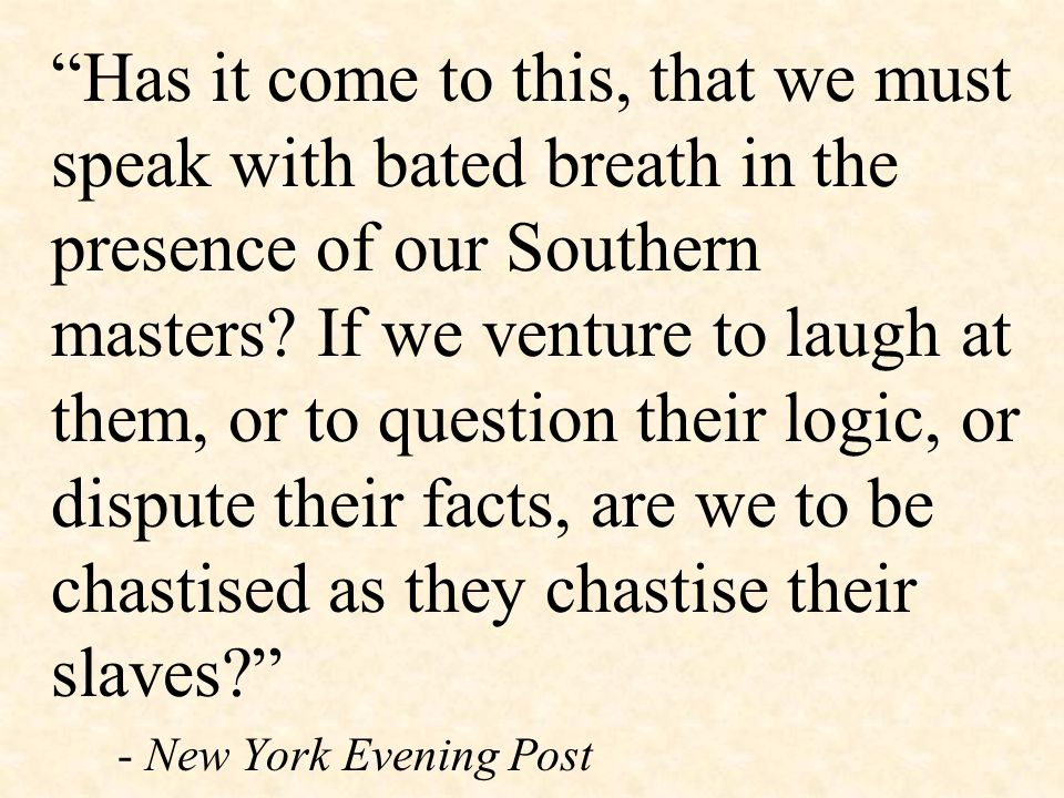 """Has it come to this, that we must speak with bated breath in the presence of our Southern masters? If we venture to laugh at them, or to question the"